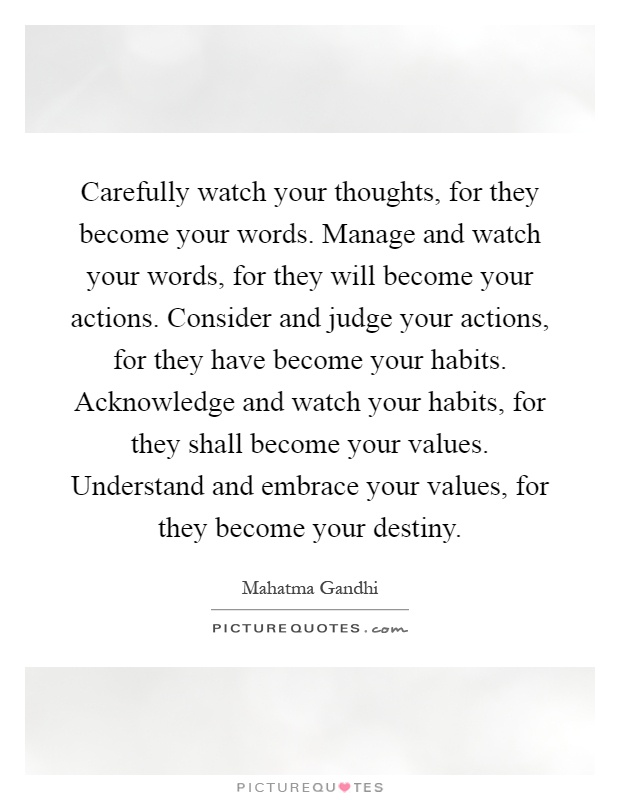 Carefully watch your thoughts, for they become your words. Manage and watch your words, for they will become your actions. Consider and judge your actions, for they have become your habits. Acknowledge and watch your habits, for they shall become your values. Understand and embrace your values, for they become your destiny Picture Quote #1