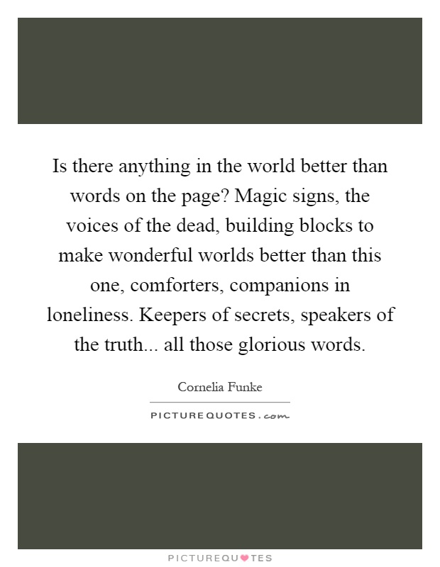 Is there anything in the world better than words on the page? Magic signs, the voices of the dead, building blocks to make wonderful worlds better than this one, comforters, companions in loneliness. Keepers of secrets, speakers of the truth... all those glorious words Picture Quote #1