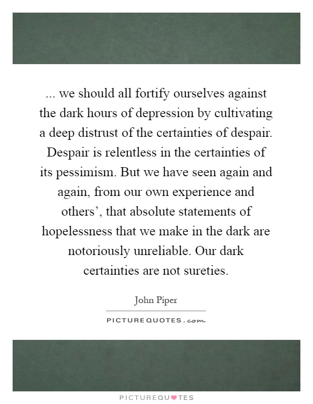 ... we should all fortify ourselves against the dark hours of depression by cultivating a deep distrust of the certainties of despair. Despair is relentless in the certainties of its pessimism. But we have seen again and again, from our own experience and others', that absolute statements of hopelessness that we make in the dark are notoriously unreliable. Our dark certainties are not sureties Picture Quote #1