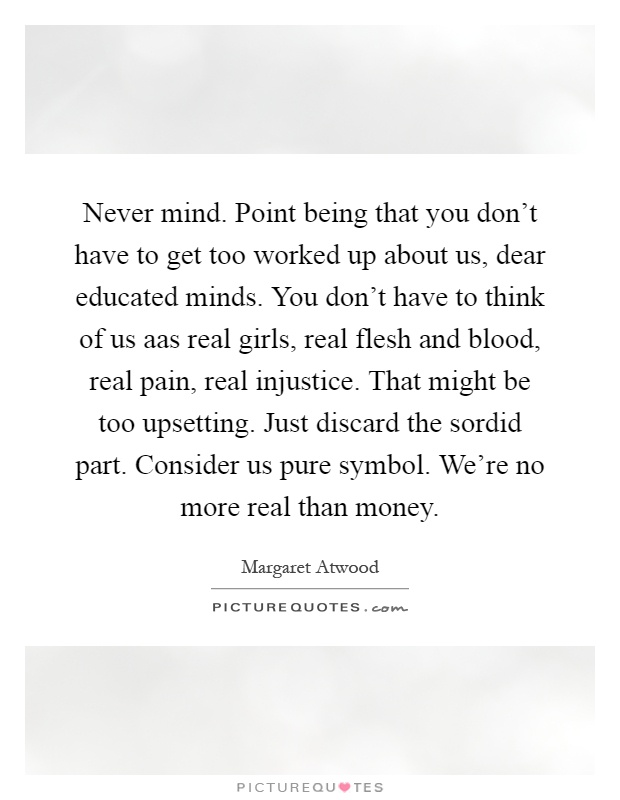 Never mind. Point being that you don't have to get too worked up about us, dear educated minds. You don't have to think of us aas real girls, real flesh and blood, real pain, real injustice. That might be too upsetting. Just discard the sordid part. Consider us pure symbol. We're no more real than money Picture Quote #1