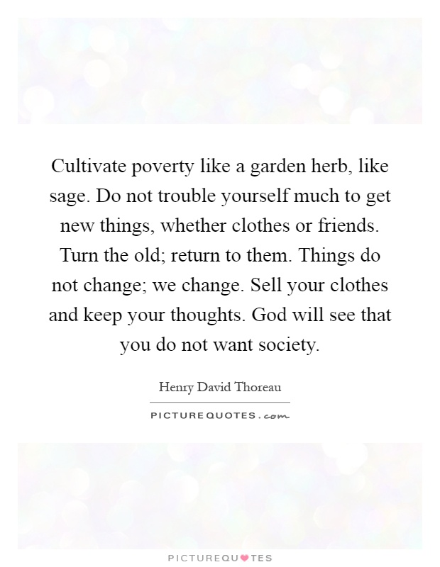 Cultivate poverty like a garden herb, like sage. Do not trouble yourself much to get new things, whether clothes or friends. Turn the old; return to them. Things do not change; we change. Sell your clothes and keep your thoughts. God will see that you do not want society Picture Quote #1