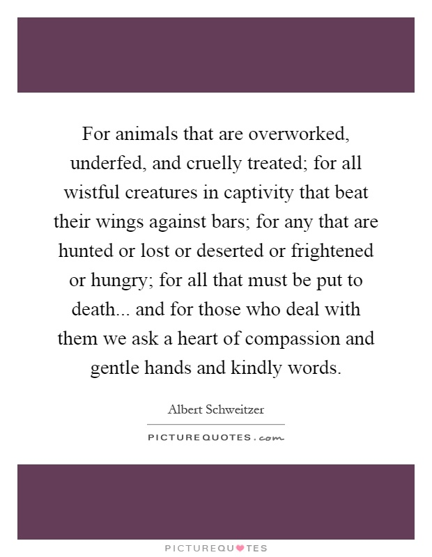 For animals that are overworked, underfed, and cruelly treated; for all wistful creatures in captivity that beat their wings against bars; for any that are hunted or lost or deserted or frightened or hungry; for all that must be put to death... and for those who deal with them we ask a heart of compassion and gentle hands and kindly words Picture Quote #1