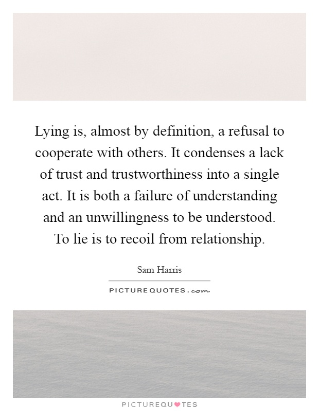 Lying is, almost by definition, a refusal to cooperate with others. It condenses a lack of trust and trustworthiness into a single act. It is both a failure of understanding and an unwillingness to be understood. To lie is to recoil from relationship Picture Quote #1