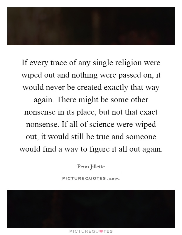 If every trace of any single religion were wiped out and nothing were passed on, it would never be created exactly that way again. There might be some other nonsense in its place, but not that exact nonsense. If all of science were wiped out, it would still be true and someone would find a way to figure it all out again Picture Quote #1