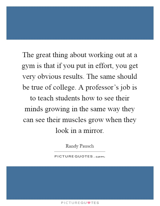 The great thing about working out at a gym is that if you put in effort, you get very obvious results. The same should be true of college. A professor's job is to teach students how to see their minds growing in the same way they can see their muscles grow when they look in a mirror Picture Quote #1