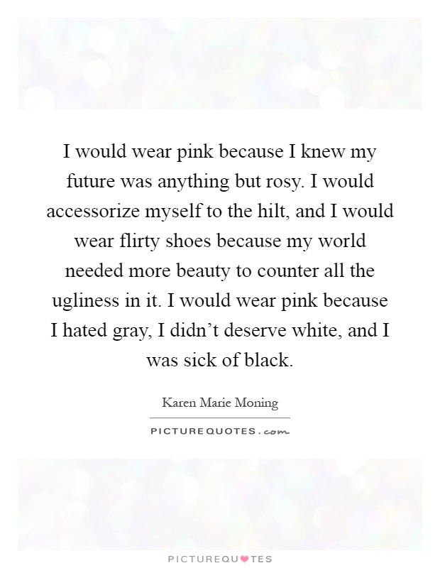 I would wear pink because I knew my future was anything but rosy. I would accessorize myself to the hilt, and I would wear flirty shoes because my world needed more beauty to counter all the ugliness in it. I would wear pink because I hated gray, I didn't deserve white, and I was sick of black Picture Quote #1