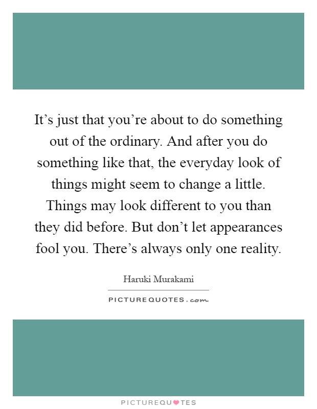 It's just that you're about to do something out of the ordinary. And after you do something like that, the everyday look of things might seem to change a little. Things may look different to you than they did before. But don't let appearances fool you. There's always only one reality Picture Quote #1