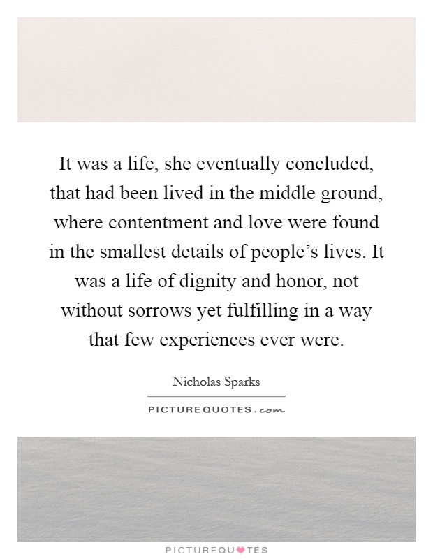 It was a life, she eventually concluded, that had been lived in the middle ground, where contentment and love were found in the smallest details of people's lives. It was a life of dignity and honor, not without sorrows yet fulfilling in a way that few experiences ever were Picture Quote #1