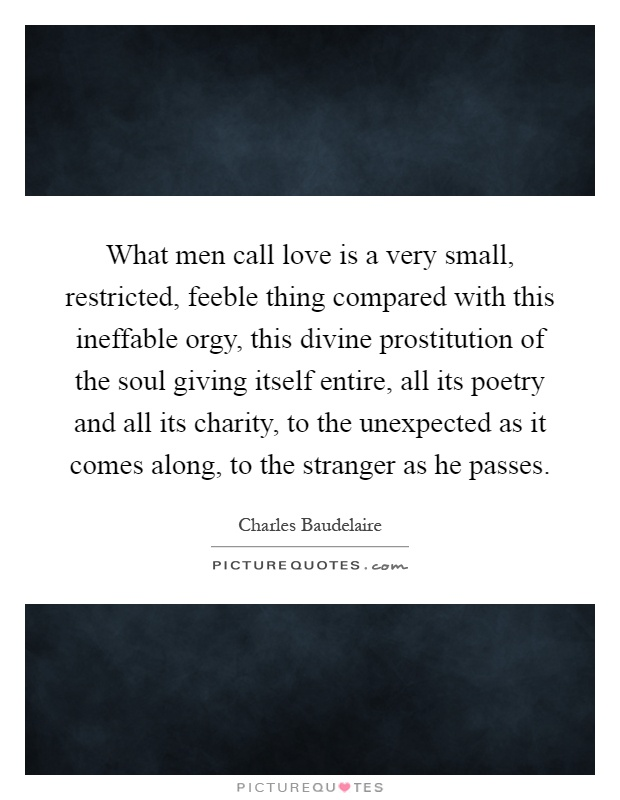 What men call love is a very small, restricted, feeble thing compared with this ineffable orgy, this divine prostitution of the soul giving itself entire, all its poetry and all its charity, to the unexpected as it comes along, to the stranger as he passes Picture Quote #1