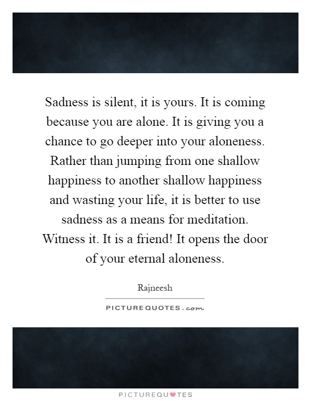 Sadness is silent, it is yours. It is coming because you are alone. It is giving you a chance to go deeper into your aloneness. Rather than jumping from one shallow happiness to another shallow happiness and wasting your life, it is better to use sadness as a means for meditation. Witness it. It is a friend! It opens the door of your eternal aloneness Picture Quote #1