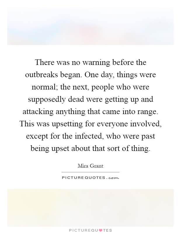 There was no warning before the outbreaks began. One day, things were normal; the next, people who were supposedly dead were getting up and attacking anything that came into range. This was upsetting for everyone involved, except for the infected, who were past being upset about that sort of thing Picture Quote #1