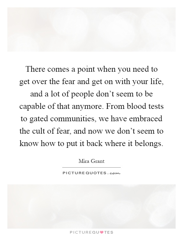 There comes a point when you need to get over the fear and get on with your life, and a lot of people don't seem to be capable of that anymore. From blood tests to gated communities, we have embraced the cult of fear, and now we don't seem to know how to put it back where it belongs Picture Quote #1