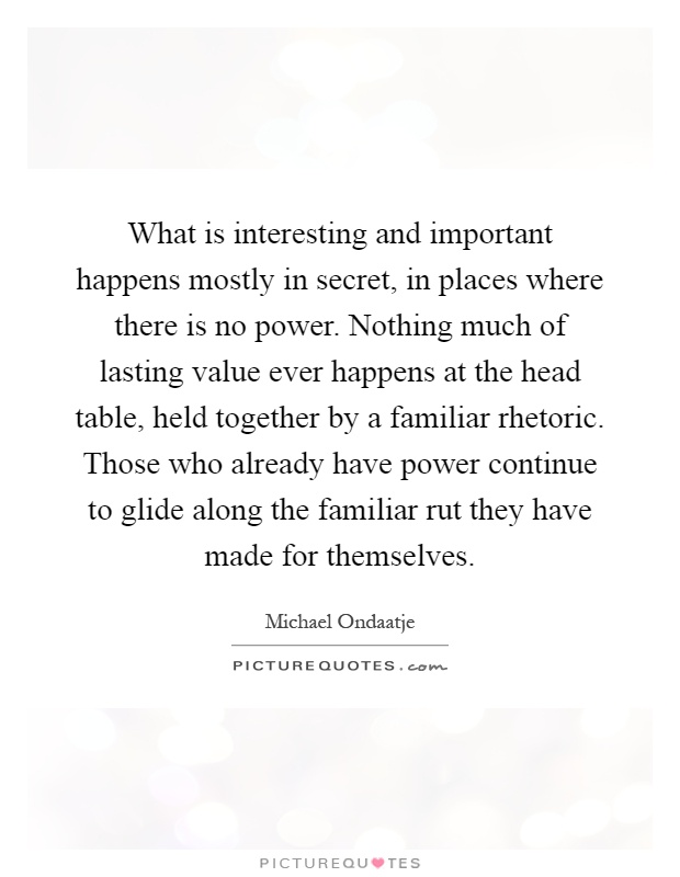 What is interesting and important happens mostly in secret, in places where there is no power. Nothing much of lasting value ever happens at the head table, held together by a familiar rhetoric. Those who already have power continue to glide along the familiar rut they have made for themselves Picture Quote #1