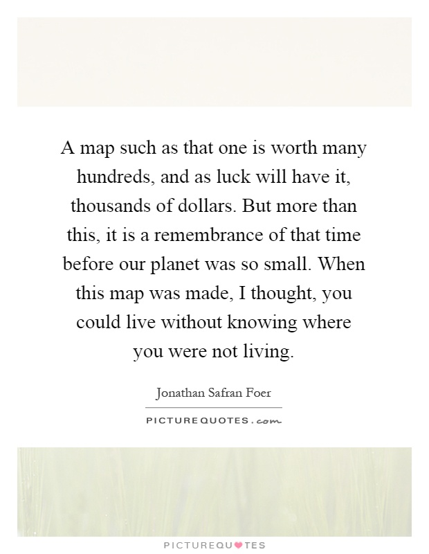A map such as that one is worth many hundreds, and as luck will have it, thousands of dollars. But more than this, it is a remembrance of that time before our planet was so small. When this map was made, I thought, you could live without knowing where you were not living Picture Quote #1