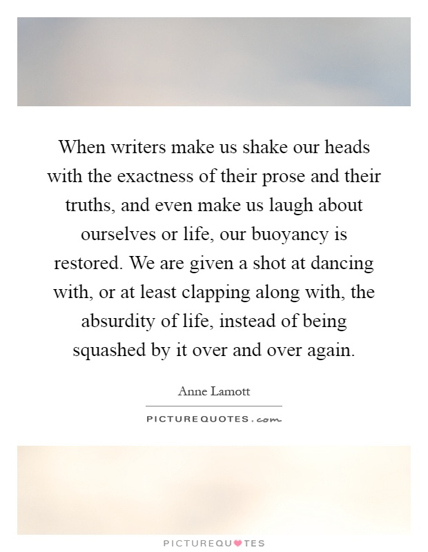 When writers make us shake our heads with the exactness of their prose and their truths, and even make us laugh about ourselves or life, our buoyancy is restored. We are given a shot at dancing with, or at least clapping along with, the absurdity of life, instead of being squashed by it over and over again Picture Quote #1