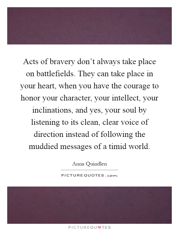 Acts of bravery don't always take place on battlefields. They can take place in your heart, when you have the courage to honor your character, your intellect, your inclinations, and yes, your soul by listening to its clean, clear voice of direction instead of following the muddied messages of a timid world Picture Quote #1