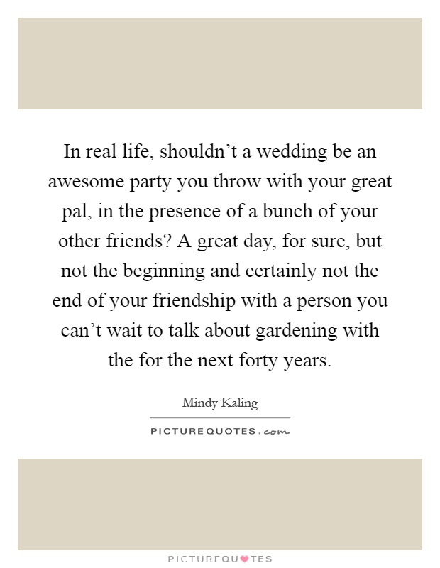 In real life, shouldn't a wedding be an awesome party you throw with your great pal, in the presence of a bunch of your other friends? A great day, for sure, but not the beginning and certainly not the end of your friendship with a person you can't wait to talk about gardening with the for the next forty years Picture Quote #1