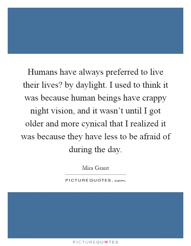 Humans have always preferred to live their lives? by daylight. I used to think it was because human beings have crappy night vision, and it wasn't until I got older and more cynical that I realized it was because they have less to be afraid of during the day Picture Quote #1