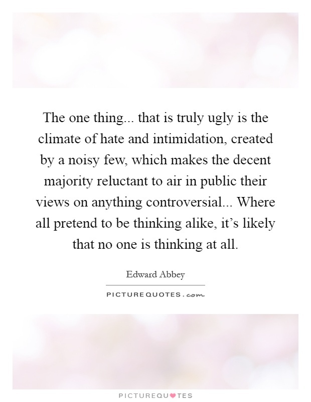 The one thing... that is truly ugly is the climate of hate and intimidation, created by a noisy few, which makes the decent majority reluctant to air in public their views on anything controversial... Where all pretend to be thinking alike, it's likely that no one is thinking at all Picture Quote #1