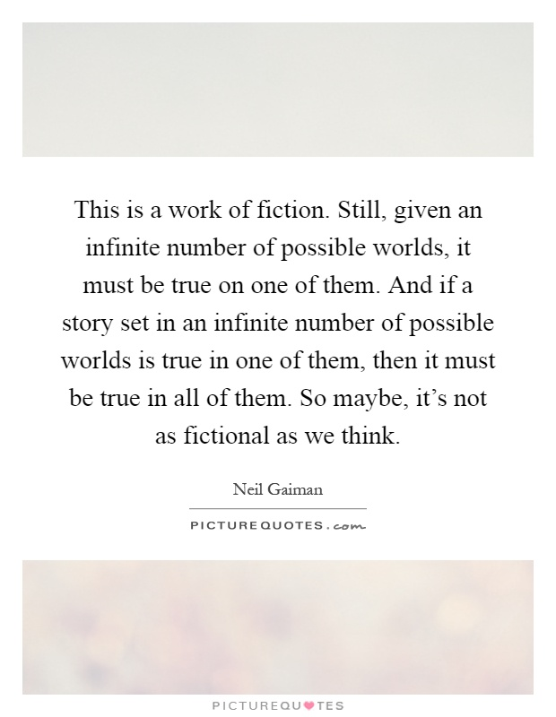 This is a work of fiction. Still, given an infinite number of possible worlds, it must be true on one of them. And if a story set in an infinite number of possible worlds is true in one of them, then it must be true in all of them. So maybe, it's not as fictional as we think Picture Quote #1