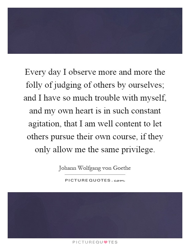 Every day I observe more and more the folly of judging of others by ourselves; and I have so much trouble with myself, and my own heart is in such constant agitation, that I am well content to let others pursue their own course, if they only allow me the same privilege Picture Quote #1