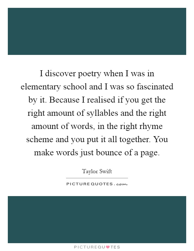 I discover poetry when I was in elementary school and I was so fascinated by it. Because I realised if you get the right amount of syllables and the right amount of words, in the right rhyme scheme and you put it all together. You make words just bounce of a page Picture Quote #1