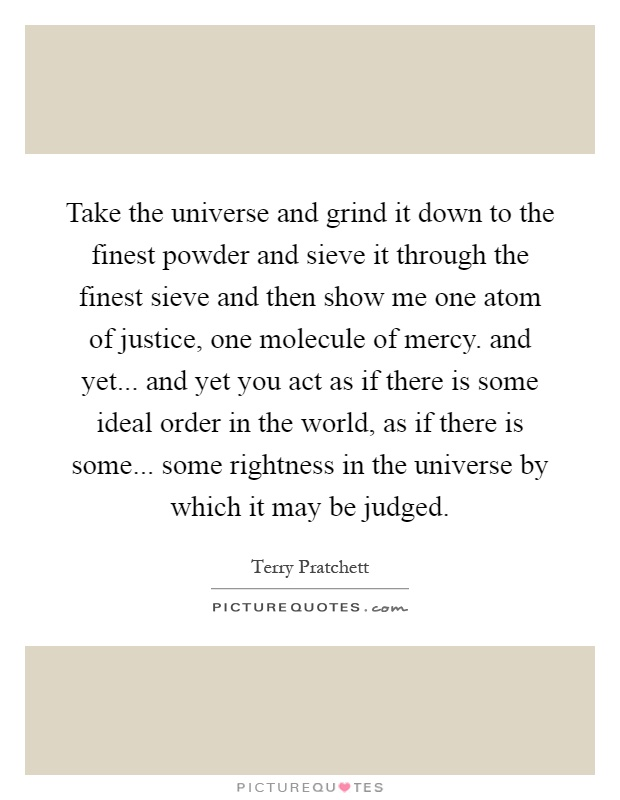 Take the universe and grind it down to the finest powder and sieve it through the finest sieve and then show me one atom of justice, one molecule of mercy. and yet... and yet you act as if there is some ideal order in the world, as if there is some... some rightness in the universe by which it may be judged Picture Quote #1