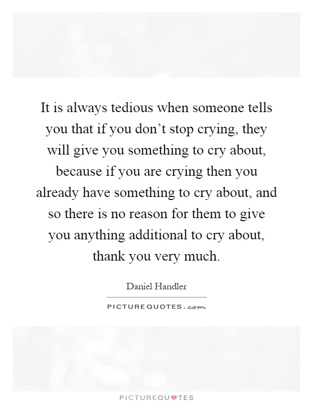 It is always tedious when someone tells you that if you don't stop crying, they will give you something to cry about, because if you are crying then you already have something to cry about, and so there is no reason for them to give you anything additional to cry about, thank you very much Picture Quote #1