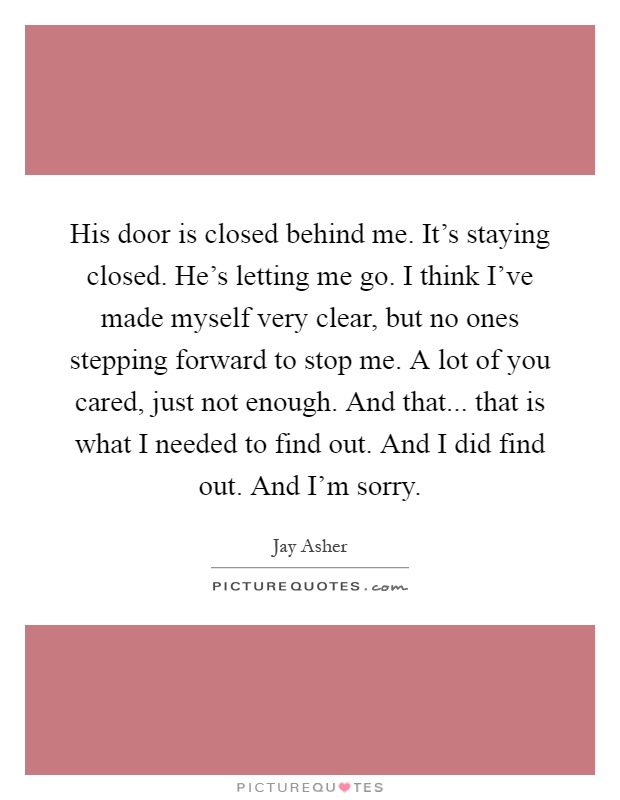 His door is closed behind me. It's staying closed. He's letting me go. I think I've made myself very clear, but no ones stepping forward to stop me. A lot of you cared, just not enough. And that... that is what I needed to find out. And I did find out. And I'm sorry Picture Quote #1