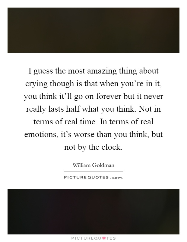 I guess the most amazing thing about crying though is that when you're in it, you think it'll go on forever but it never really lasts half what you think. Not in terms of real time. In terms of real emotions, it's worse than you think, but not by the clock Picture Quote #1