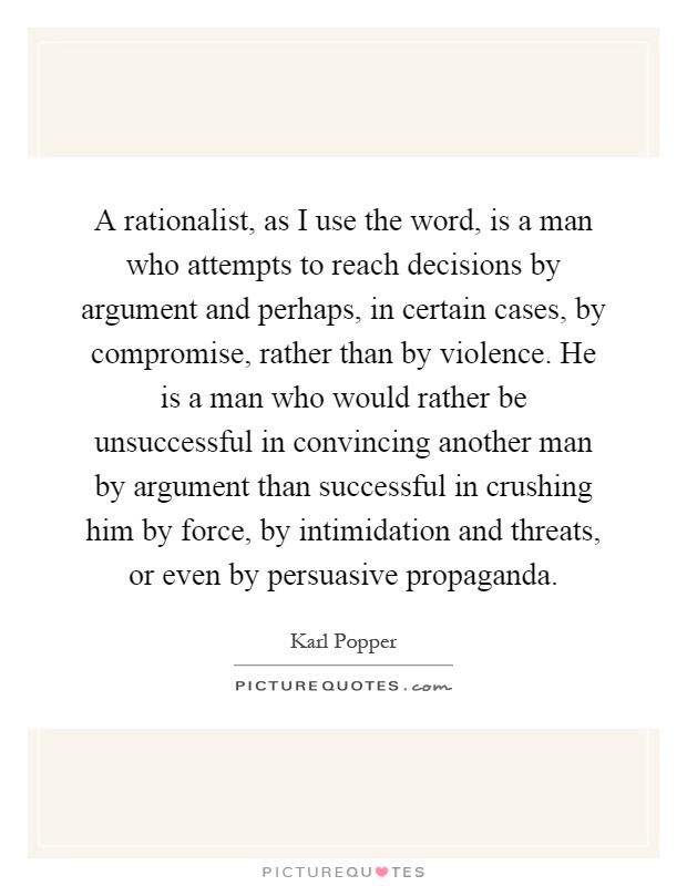 A rationalist, as I use the word, is a man who attempts to reach decisions by argument and perhaps, in certain cases, by compromise, rather than by violence. He is a man who would rather be unsuccessful in convincing another man by argument than successful in crushing him by force, by intimidation and threats, or even by persuasive propaganda Picture Quote #1