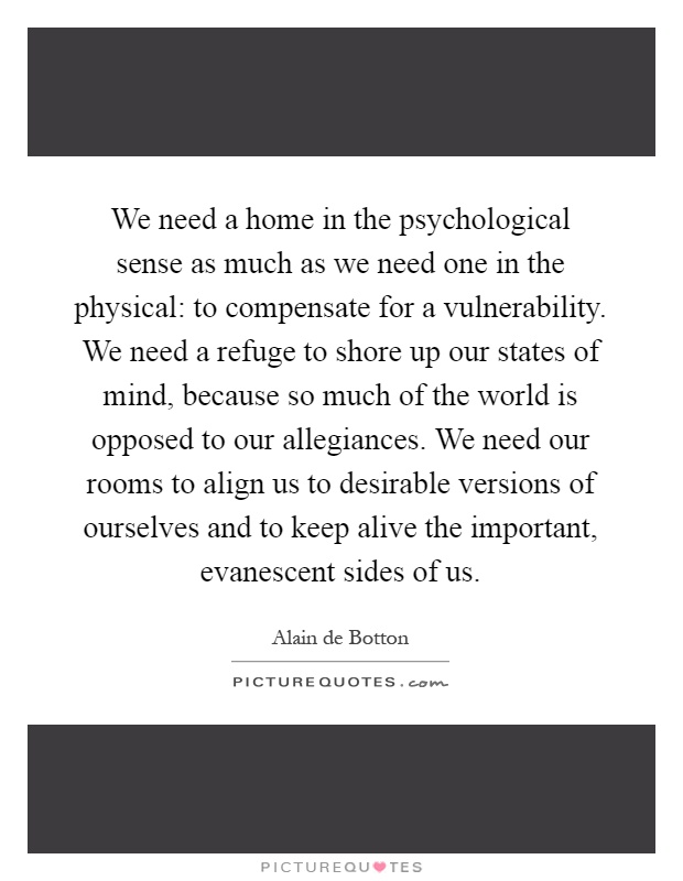 We need a home in the psychological sense as much as we need one in the physical: to compensate for a vulnerability. We need a refuge to shore up our states of mind, because so much of the world is opposed to our allegiances. We need our rooms to align us to desirable versions of ourselves and to keep alive the important, evanescent sides of us Picture Quote #1