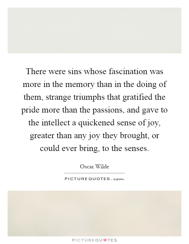 There were sins whose fascination was more in the memory than in the doing of them, strange triumphs that gratified the pride more than the passions, and gave to the intellect a quickened sense of joy, greater than any joy they brought, or could ever bring, to the senses Picture Quote #1