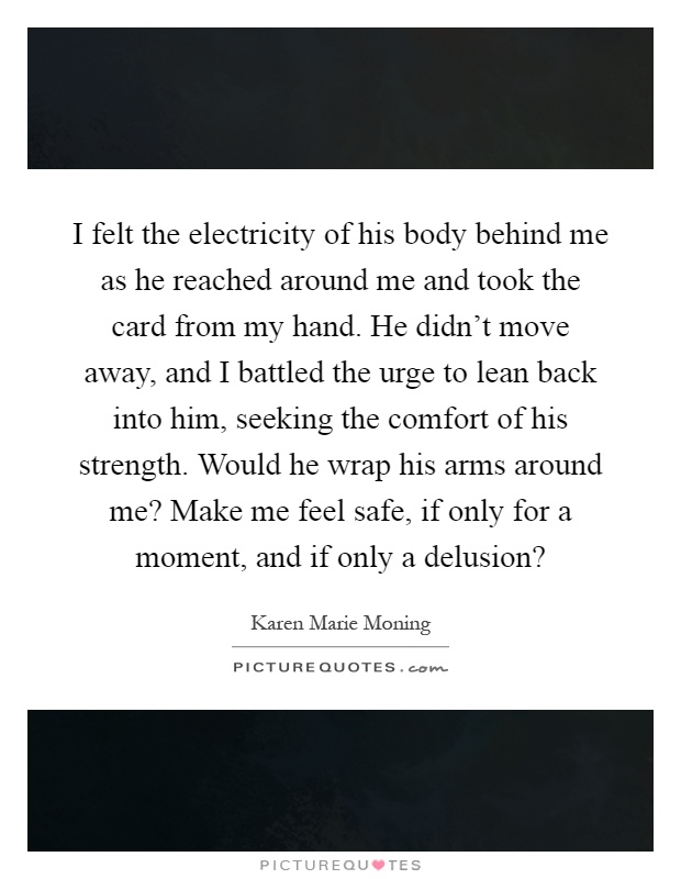 I felt the electricity of his body behind me as he reached around me and took the card from my hand. He didn't move away, and I battled the urge to lean back into him, seeking the comfort of his strength. Would he wrap his arms around me? Make me feel safe, if only for a moment, and if only a delusion? Picture Quote #1