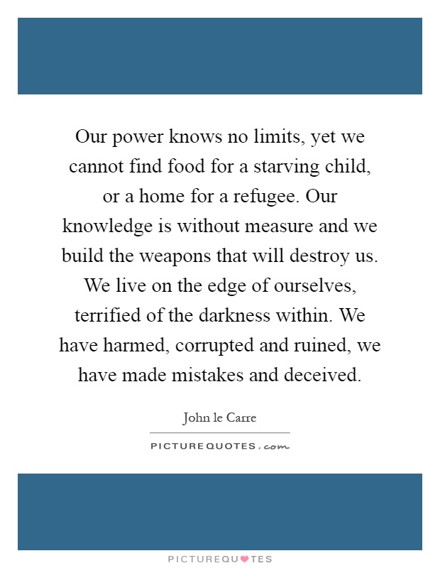 Our power knows no limits, yet we cannot find food for a starving child, or a home for a refugee. Our knowledge is without measure and we build the weapons that will destroy us. We live on the edge of ourselves, terrified of the darkness within. We have harmed, corrupted and ruined, we have made mistakes and deceived Picture Quote #1