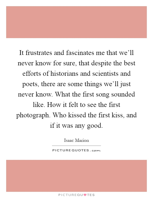 It frustrates and fascinates me that we'll never know for sure, that despite the best efforts of historians and scientists and poets, there are some things we'll just never know. What the first song sounded like. How it felt to see the first photograph. Who kissed the first kiss, and if it was any good Picture Quote #1