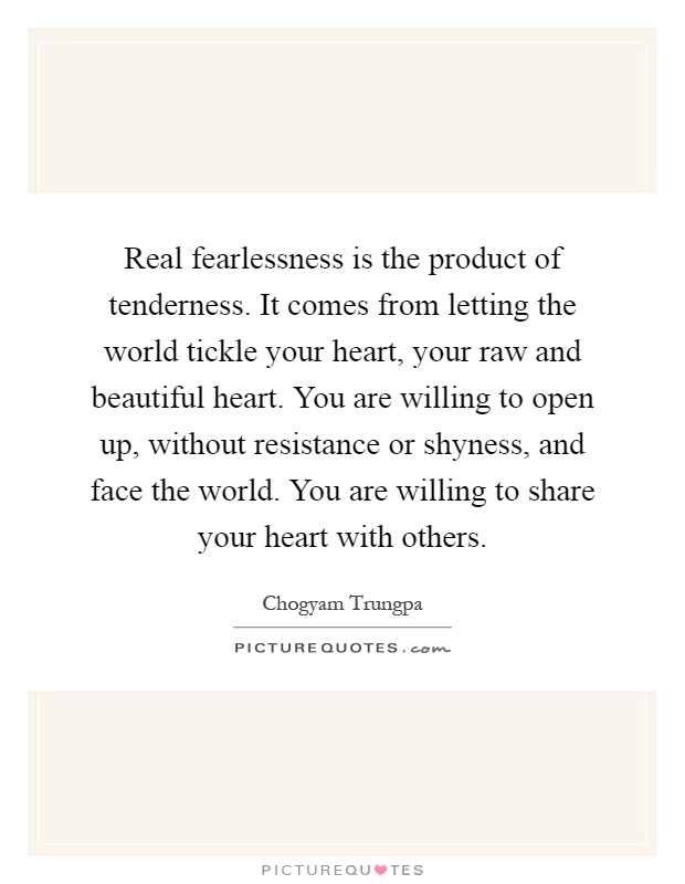 Real fearlessness is the product of tenderness. It comes from letting the world tickle your heart, your raw and beautiful heart. You are willing to open up, without resistance or shyness, and face the world. You are willing to share your heart with others Picture Quote #1