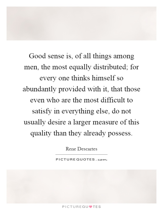 Good sense is, of all things among men, the most equally distributed; for every one thinks himself so abundantly provided with it, that those even who are the most difficult to satisfy in everything else, do not usually desire a larger measure of this quality than they already possess Picture Quote #1