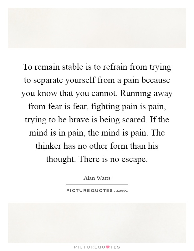 To remain stable is to refrain from trying to separate yourself from a pain because you know that you cannot. Running away from fear is fear, fighting pain is pain, trying to be brave is being scared. If the mind is in pain, the mind is pain. The thinker has no other form than his thought. There is no escape Picture Quote #1