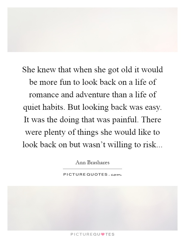 She knew that when she got old it would be more fun to look back on a life of romance and adventure than a life of quiet habits. But looking back was easy. It was the doing that was painful. There were plenty of things she would like to look back on but wasn't willing to risk Picture Quote #1