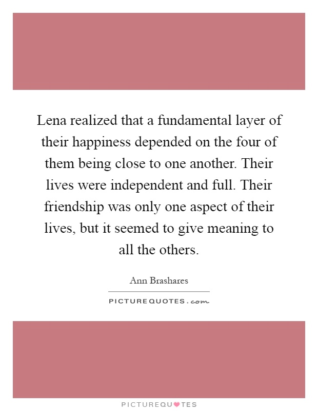 Lena realized that a fundamental layer of their happiness depended on the four of them being close to one another. Their lives were independent and full. Their friendship was only one aspect of their lives, but it seemed to give meaning to all the others Picture Quote #1