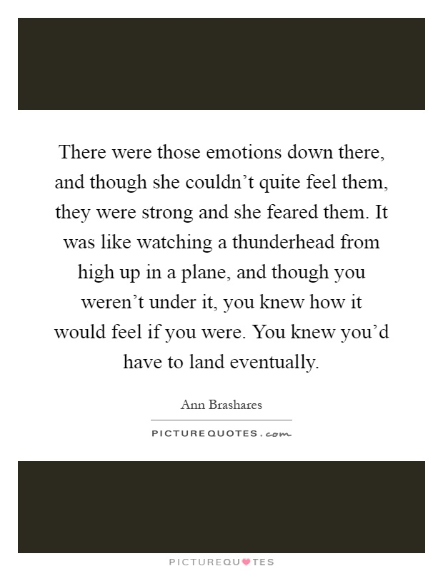 There were those emotions down there, and though she couldn't quite feel them, they were strong and she feared them. It was like watching a thunderhead from high up in a plane, and though you weren't under it, you knew how it would feel if you were. You knew you'd have to land eventually Picture Quote #1