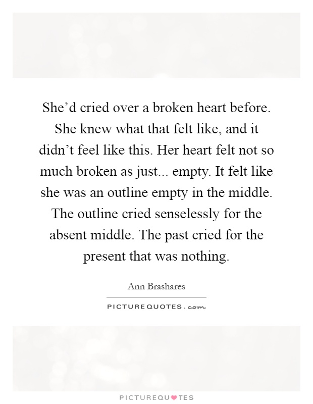 She'd cried over a broken heart before. She knew what that felt like, and it didn't feel like this. Her heart felt not so much broken as just... empty. It felt like she was an outline empty in the middle. The outline cried senselessly for the absent middle. The past cried for the present that was nothing Picture Quote #1
