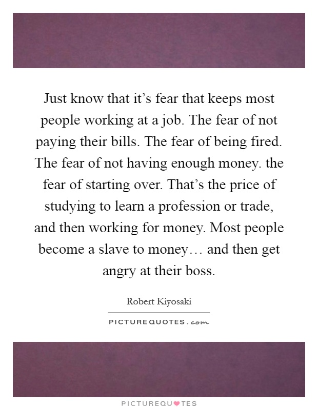 Just know that it's fear that keeps most people working at a job. The fear of not paying their bills. The fear of being fired. The fear of not having enough money. the fear of starting over. That's the price of studying to learn a profession or trade, and then working for money. Most people become a slave to money… and then get angry at their boss Picture Quote #1