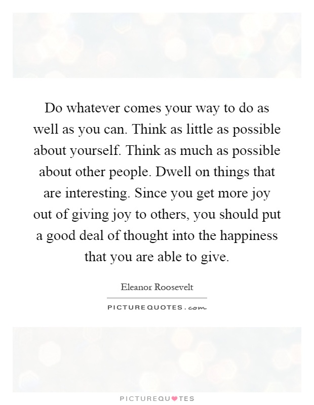 Do whatever comes your way to do as well as you can. Think as little as possible about yourself. Think as much as possible about other people. Dwell on things that are interesting. Since you get more joy out of giving joy to others, you should put a good deal of thought into the happiness that you are able to give Picture Quote #1