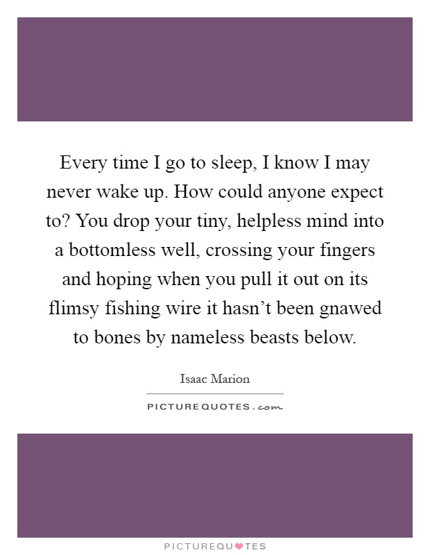 Every time I go to sleep, I know I may never wake up. How could anyone expect to? You drop your tiny, helpless mind into a bottomless well, crossing your fingers and hoping when you pull it out on its flimsy fishing wire it hasn't been gnawed to bones by nameless beasts below Picture Quote #1