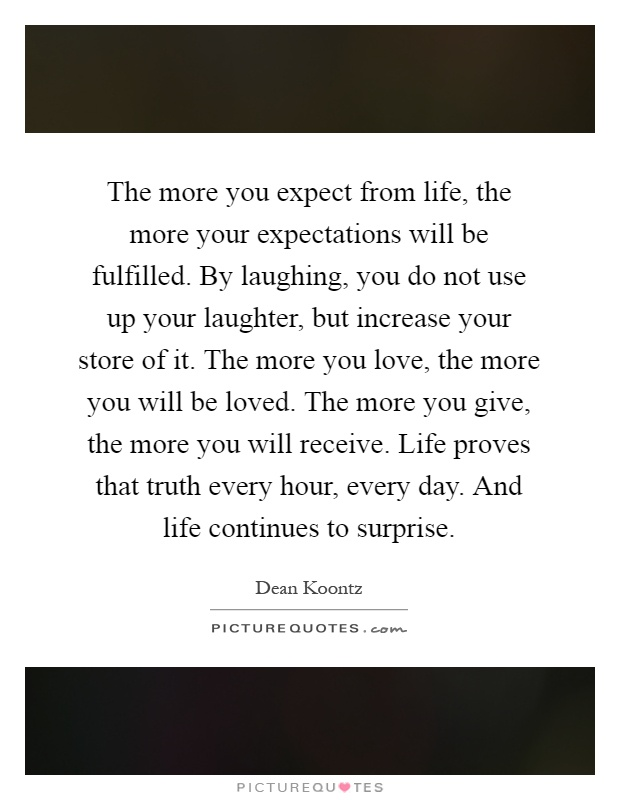 The more you expect from life, the more your expectations will be fulfilled. By laughing, you do not use up your laughter, but increase your store of it. The more you love, the more you will be loved. The more you give, the more you will receive. Life proves that truth every hour, every day. And life continues to surprise Picture Quote #1
