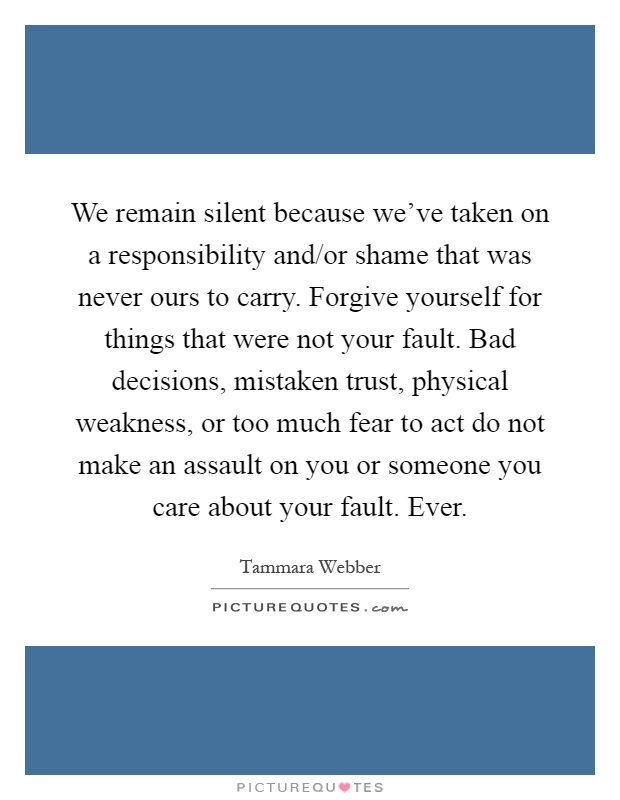 We remain silent because we've taken on a responsibility and/or shame that was never ours to carry. Forgive yourself for things that were not your fault. Bad decisions, mistaken trust, physical weakness, or too much fear to act do not make an assault on you or someone you care about your fault. Ever Picture Quote #1