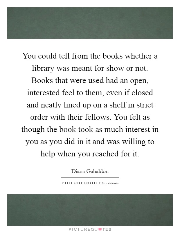 You could tell from the books whether a library was meant for show or not. Books that were used had an open, interested feel to them, even if closed and neatly lined up on a shelf in strict order with their fellows. You felt as though the book took as much interest in you as you did in it and was willing to help when you reached for it Picture Quote #1