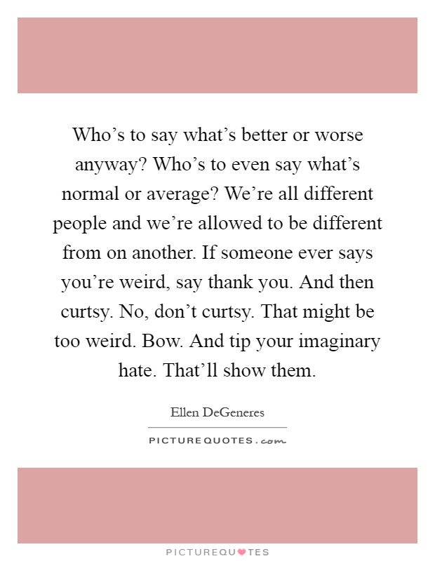 Who's to say what's better or worse anyway? Who's to even say what's normal or average? We're all different people and we're allowed to be different from on another. If someone ever says you're weird, say thank you. And then curtsy. No, don't curtsy. That might be too weird. Bow. And tip your imaginary hate. That'll show them Picture Quote #1